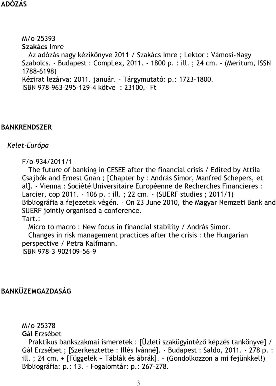 ISBN 978-963-295-129-4 kötve : 23100,- Ft BANKRENDSZER Kelet-Európa F/o-934/2011/1 The future of banking in CESEE after the financial crisis / Edited by Attila Csajbók and Ernest Gnan ; [Chapter by :