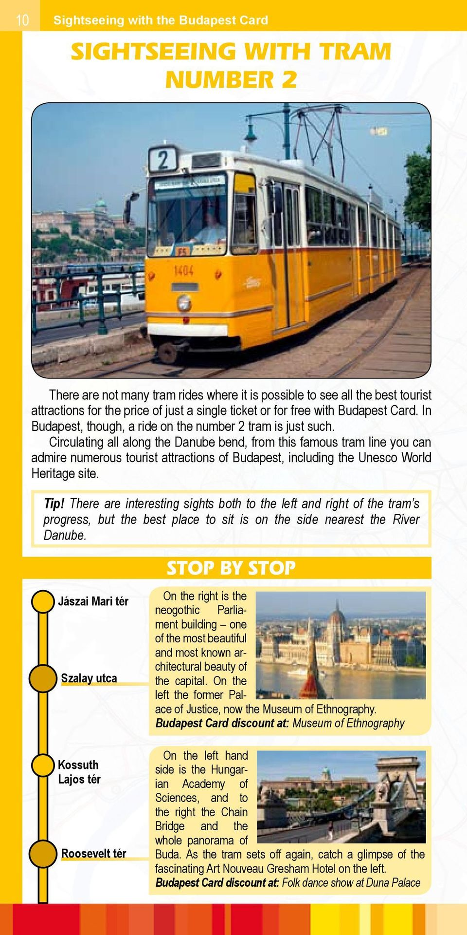 Circulating all along the Danube bend, from this famous tram line you can admire numerous tourist attractions of Budapest, including the Unesco World Heritage site. Tip!