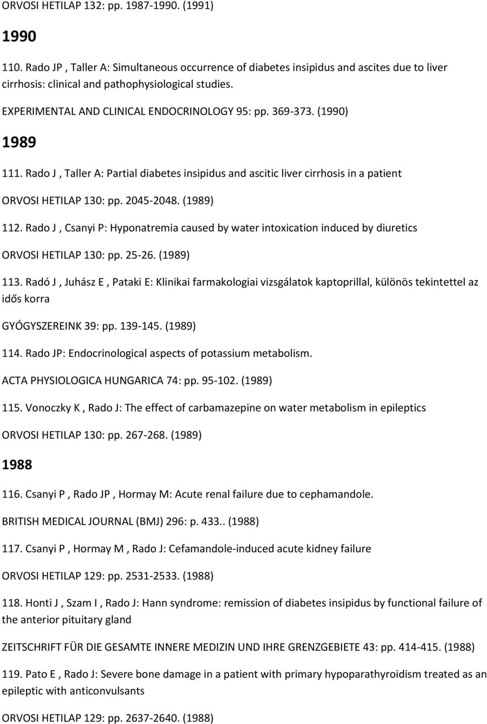 (1989) 112. Rado J, Csanyi P: Hyponatremia caused by water intoxication induced by diuretics ORVOSI HETILAP 130: pp. 25-26. (1989) 113.