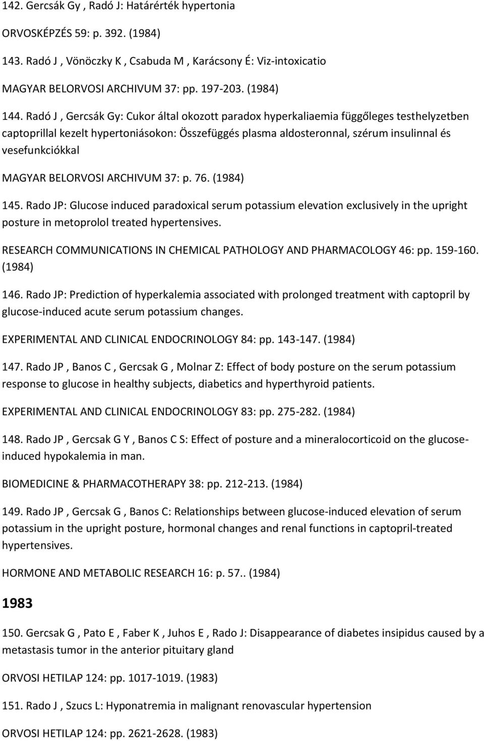MAGYAR BELORVOSI ARCHIVUM 37: p. 76. (1984) 145. Rado JP: Glucose induced paradoxical serum potassium elevation exclusively in the upright posture in metoprolol treated hypertensives.