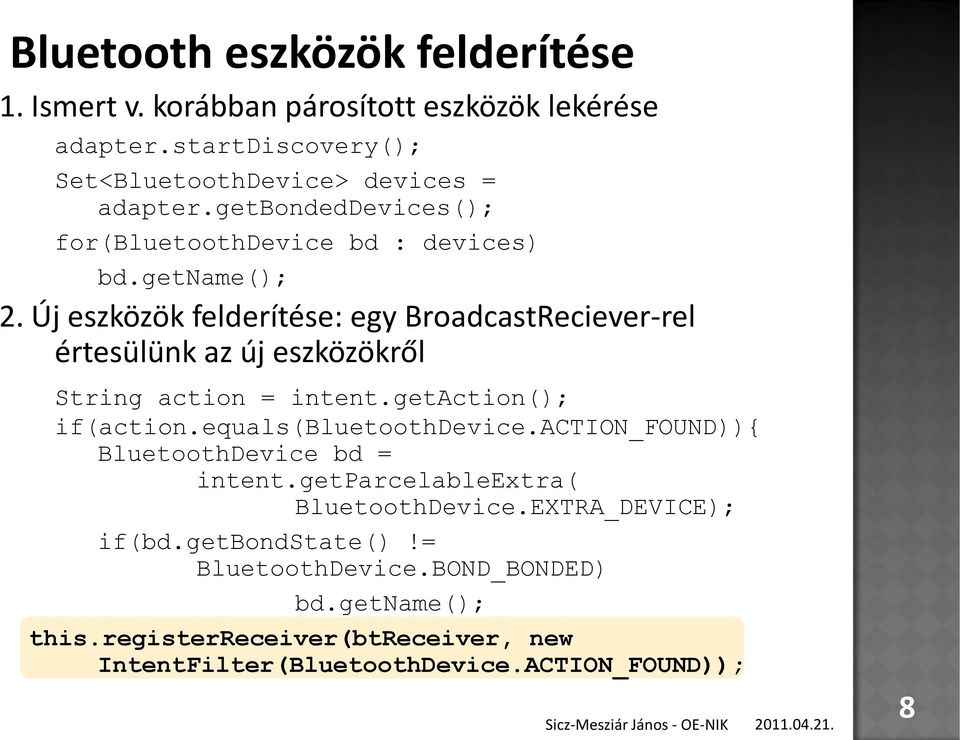 Új eszközök felderítése: egy BroadcastReciever-rel értesülünk az új eszközökről String action = intent.getaction(); if(action.equals(bluetoothdevice.