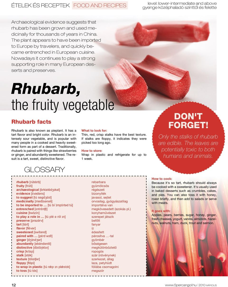 Nowadays it continues to play a strong supporting role in many European desserts and preserves. Rhubarb, the fruity vegetable Rhubarb facts Rhubarb is also known as pieplant.