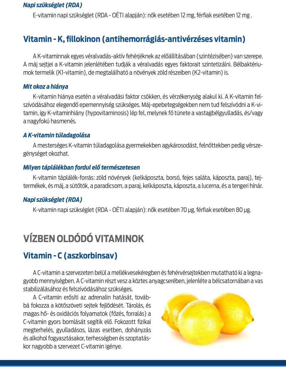 A ma j sejtjei a K-vitamin jelenle te ben tudja k a ve ralvada s egyes faktorait szintetiza lni. Be lbakte riumok termelik (K1-vitamin), de megtala lhato a no ve nyek zo ld re szeiben (K2-vitamin) is.