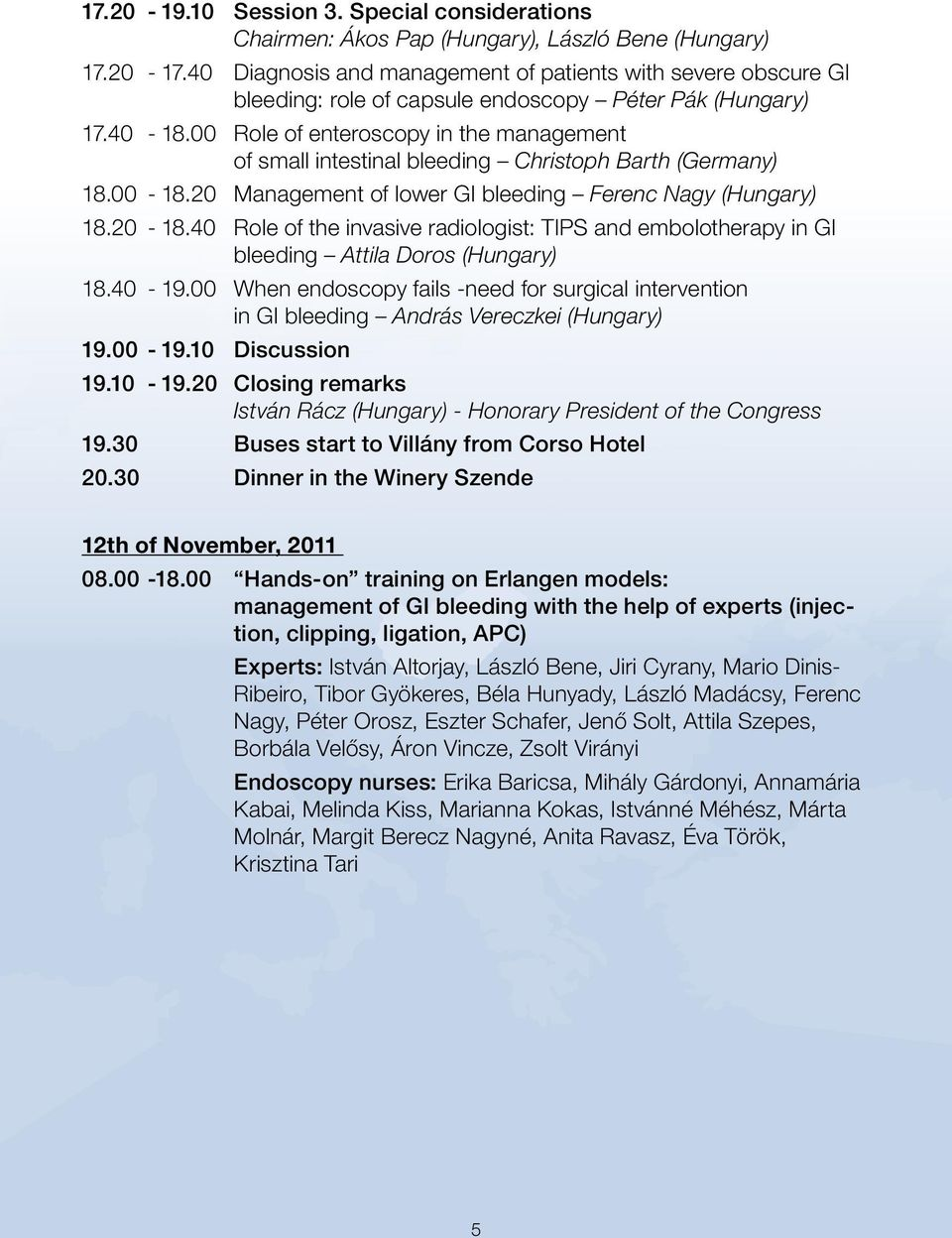 00 Role of enteroscopy in the management of small intestinal bleeding Christoph Barth (Germany) 18.00-18.20 Management of lower GI bleeding Ferenc Nagy (Hungary) 18.20-18.