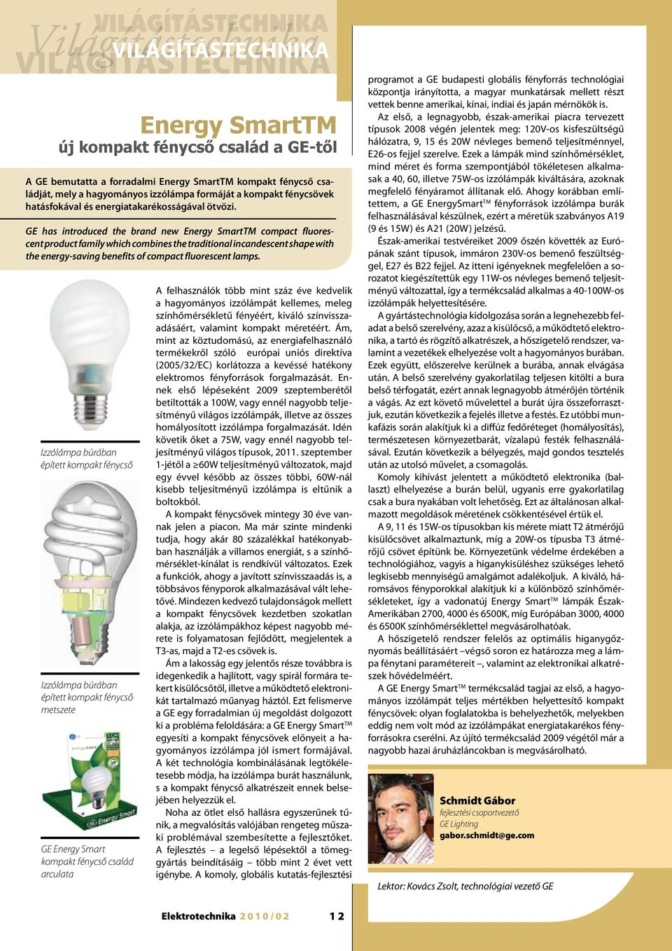 GE has introduced the brand new Energy SmartTM compact fluorescent product family which combines the traditional incandescent shape with the energy-saving benefits of compact fluorescent lamps.