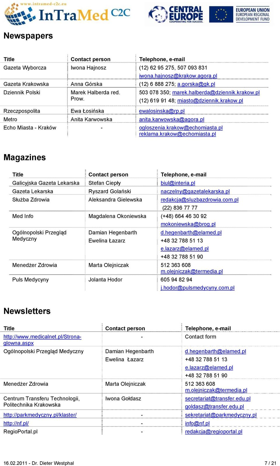 karwowska@agora.pl Echo Miasta - Kraków - ogloszenia.krakow@echomiasta.pl reklama.krakow@echomiasta.pl Magazines Title Contact person Telephone, e-mail Galicyjska Gazeta Lekarska Stefan Ciepły biul@interia.