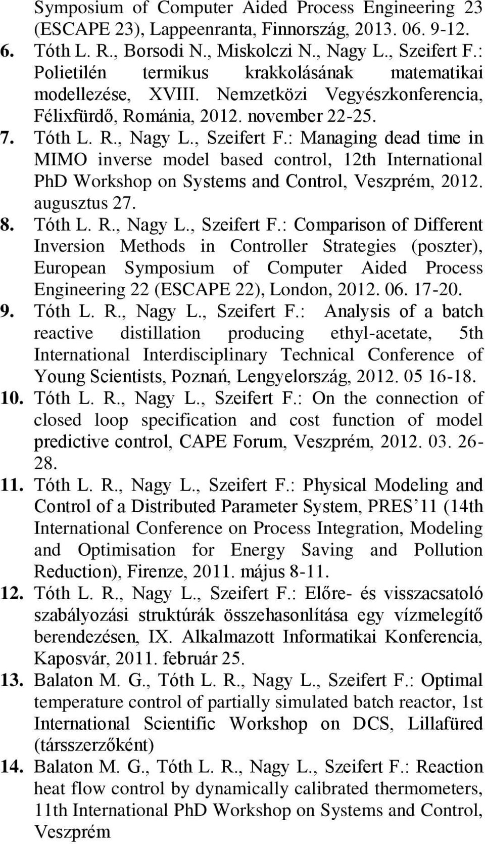 : Managing dead time in MIMO inverse model based control, 12th International PhD Workshop on Systems and Control, Veszprém, 2012. augusztus 27. 8. Tóth L. R., Nagy L., Szeifert F.