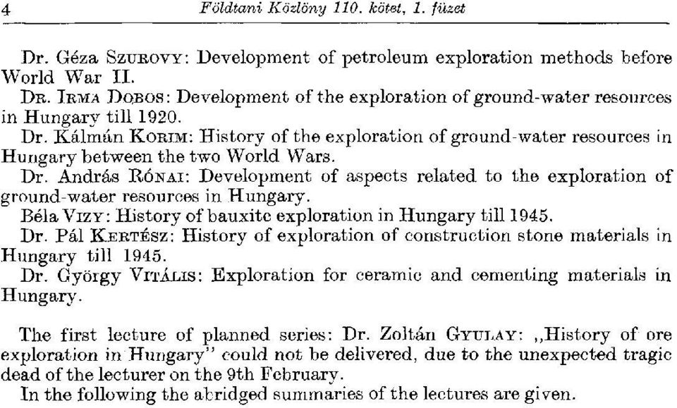 Dr. András RÓNAI: Development of aspects related to the exploration of ground-water resources in Hungary. Béla VIZY: History of bauxite exploration in Hungary till 1945. Dr.