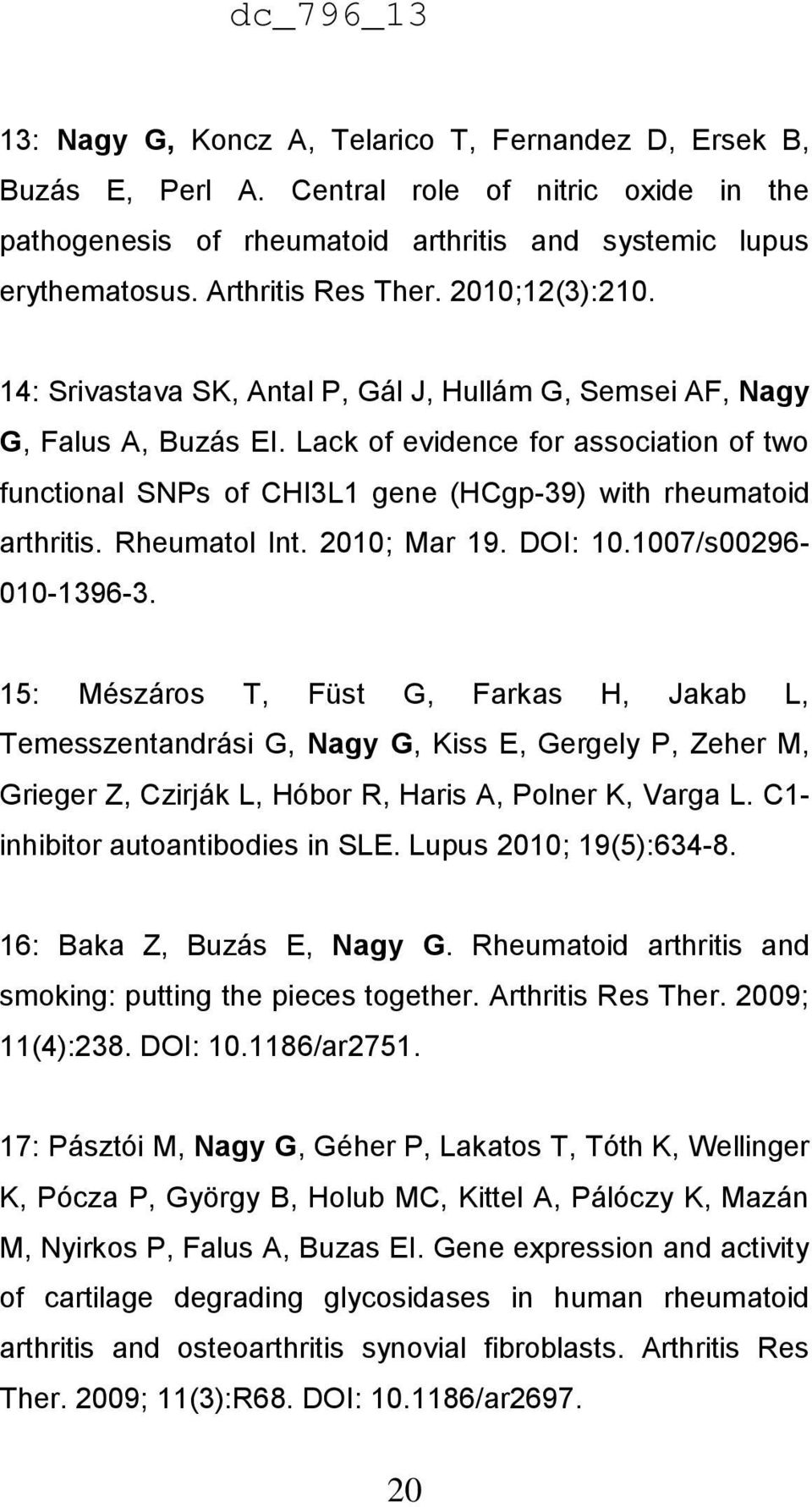 Lack of evidence for association of two functional SNPs of CHI3L1 gene (HCgp-39) with rheumatoid arthritis. Rheumatol Int. 2010; Mar 19. DOI: 10.1007/s00296-010-1396-3.