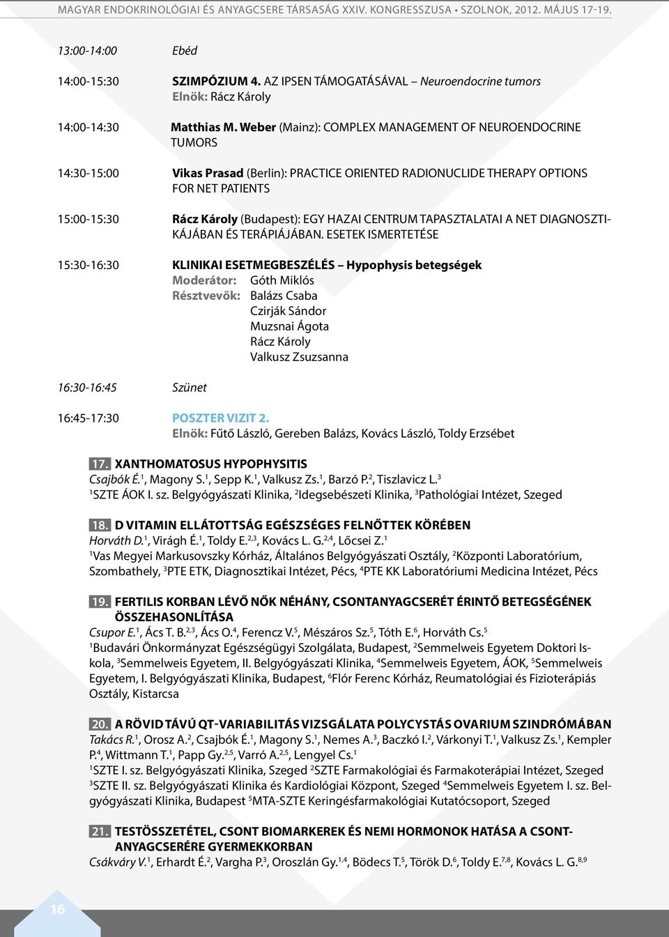 Weber (Mainz): COMPLEX MANAGEMENT OF NEUROENDOCRINE TUMORS 4:30-5:00 Vikas Prasad (Berlin): PRACTICE ORIENTED RADIONUCLIDE THERAPY OPTIONS FOR NET PATIENTS 5:00-5:30 Rácz Károly (Budapest): EGY HAZAI