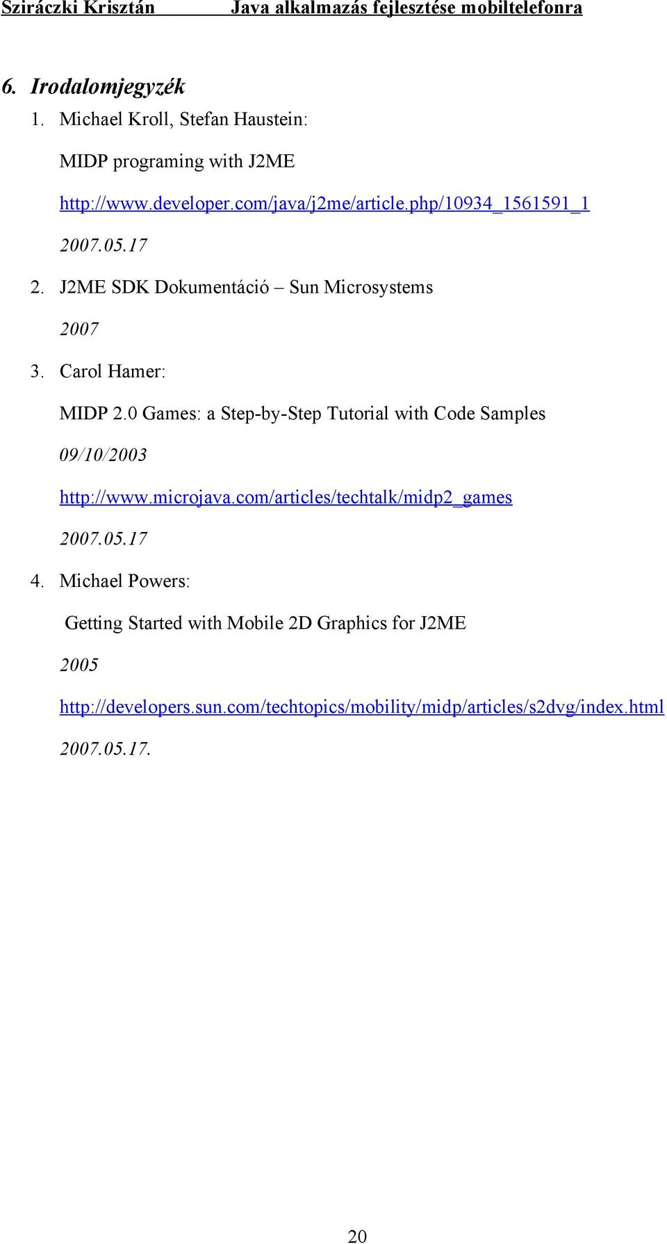 0 Games: a Step-by-Step Tutorial with Code Samples 09/10/2003 http://www.microjava.com/articles/techtalk/midp2_games 2007.05.