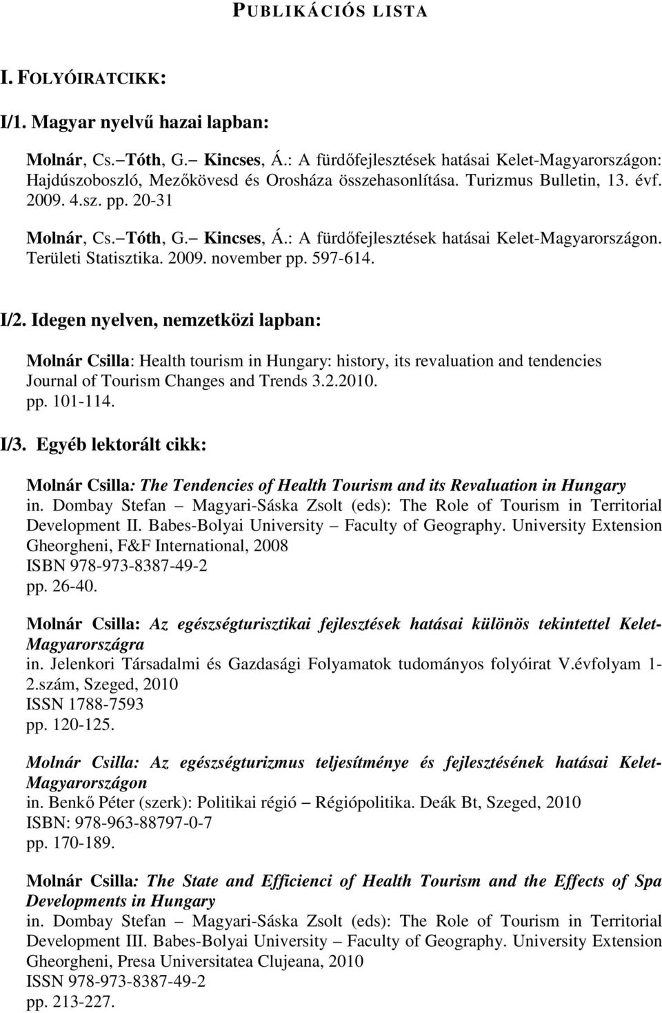 Idegen nyelven, nemzetközi lapban: Molnár Csilla: Health tourism in Hungary: history, its revaluation and tendencies Journal of Tourism Changes and Trends 3.2.2010. pp. 101-114. I/3.