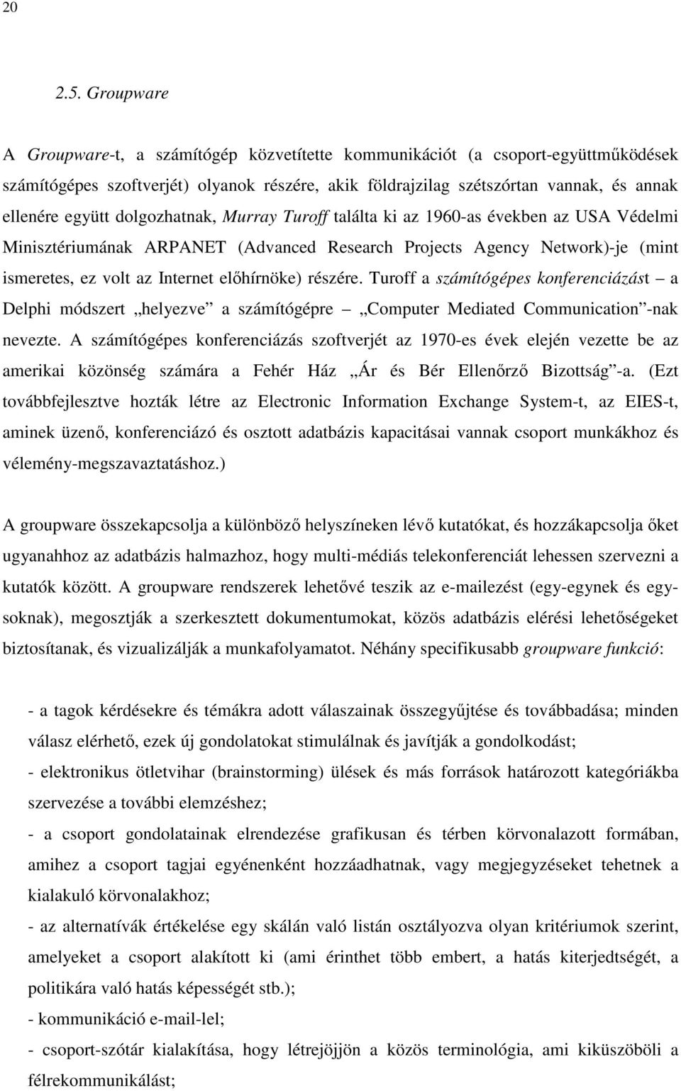 dolgozhatnak, Murray Turoff találta ki az 1960-as években az USA Védelmi Minisztériumának ARPANET (Advanced Research Projects Agency Network)-je (mint ismeretes, ez volt az Internet elıhírnöke)