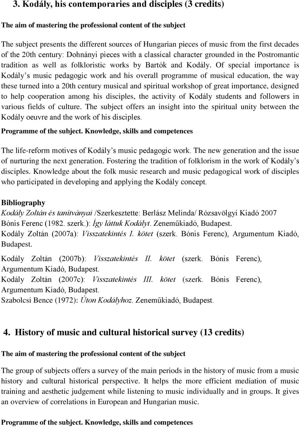 Of special importance is Kodály s music pedagogic work and his overall programme of musical education, the way these turned into a 20th century musical and spiritual workshop of great importance,