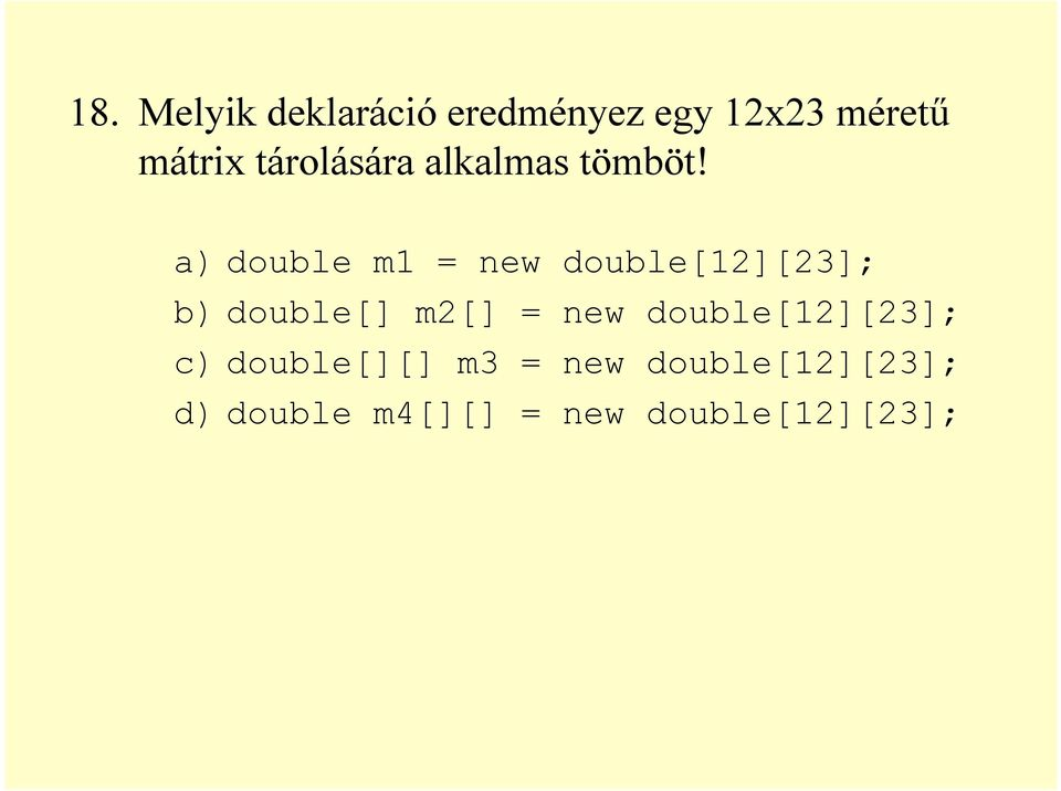 a) double m1 = new double[12][23]; b) double[] m2[] = new