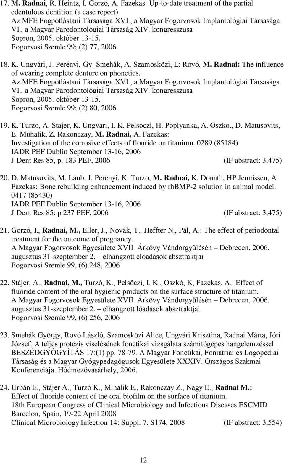 Smehák, A. Szamosközi, L: Rovó, M. Radnai: The influence of wearing complete denture on phonetics. Az MFE Fogpótlástani Társasága XVI., a Magyar Fogorvosok Implantológiai Társasága VI.