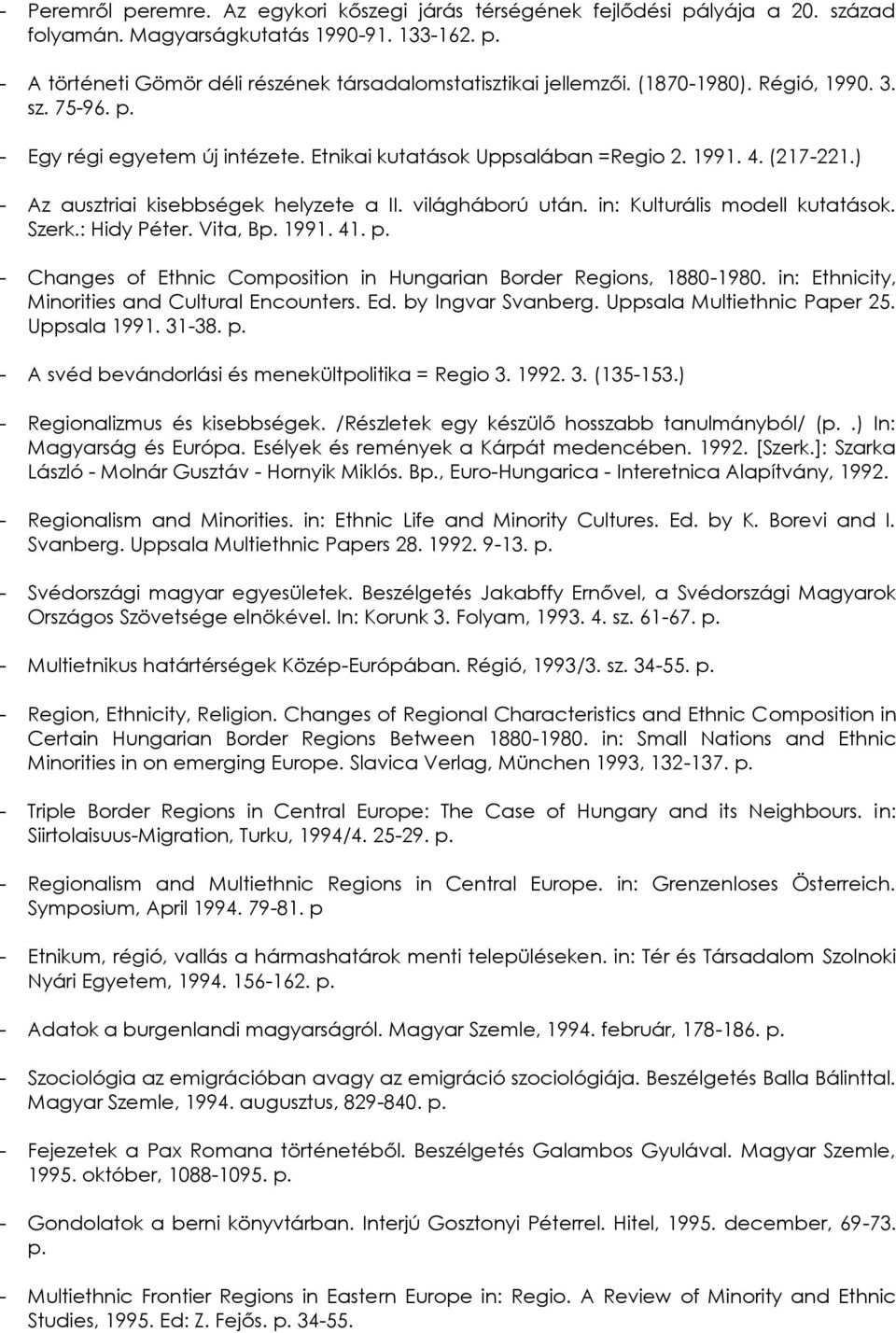 in: Kulturális modell kutatások. Szerk.: Hidy Péter. Vita, Bp. 1991. 41. p. - Changes of Ethnic Composition in Hungarian Border Regions, 1880-1980. in: Ethnicity, Minorities and Cultural Encounters.
