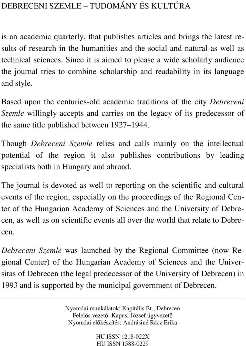 Based upon the centuries-old academic traditions of the city Debreceni Szemle willingly accepts and carries on the legacy of its predecessor of the same title published between 1927 1944.