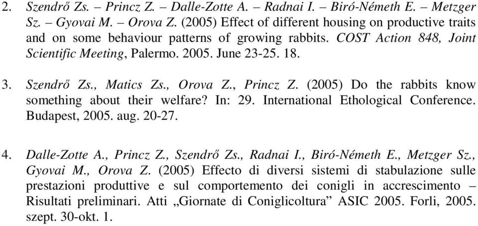 , Matics Zs., Orova Z., Princz Z. (2005) Do the rabbits know something about their welfare? In: 29. International Ethological Conference. Budapest, 2005. aug. 20-27. 4. Dalle-Zotte A., Princz Z., Szendrı Zs.