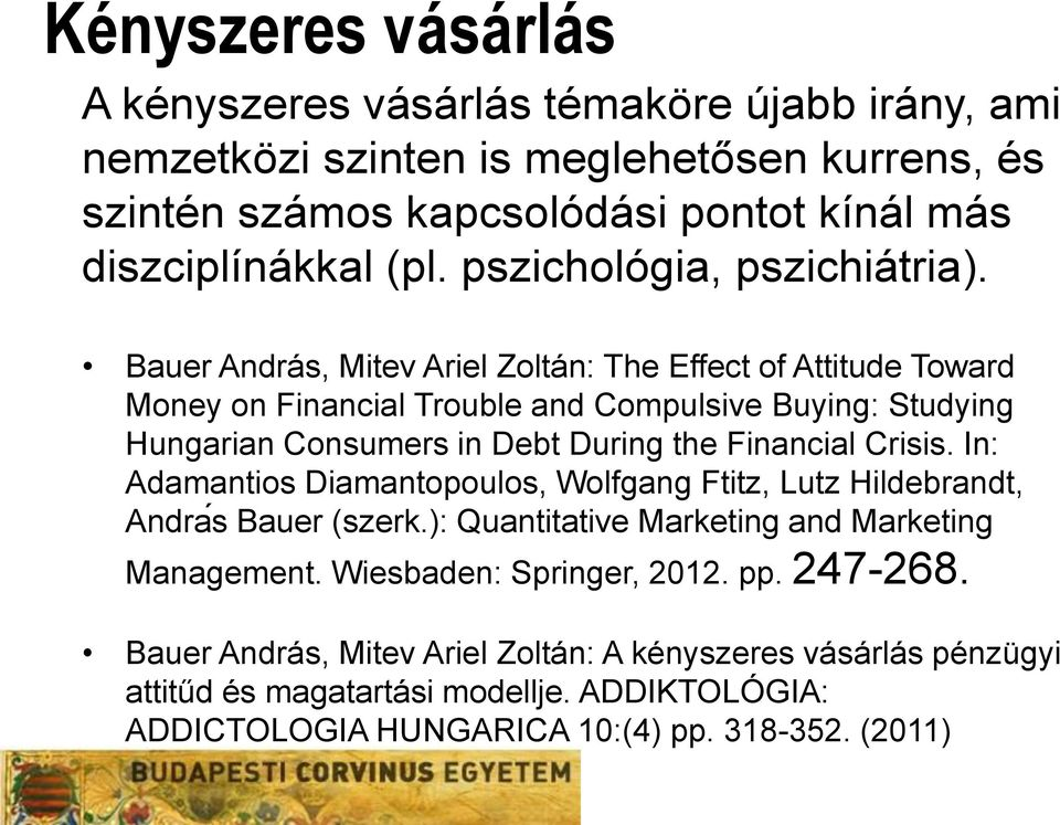 Bauer András, Mitev Ariel Zoltán: The Effect of Attitude Toward Money on Financial Trouble and Compulsive Buying: Studying Hungarian Consumers in Debt During the Financial Crisis.