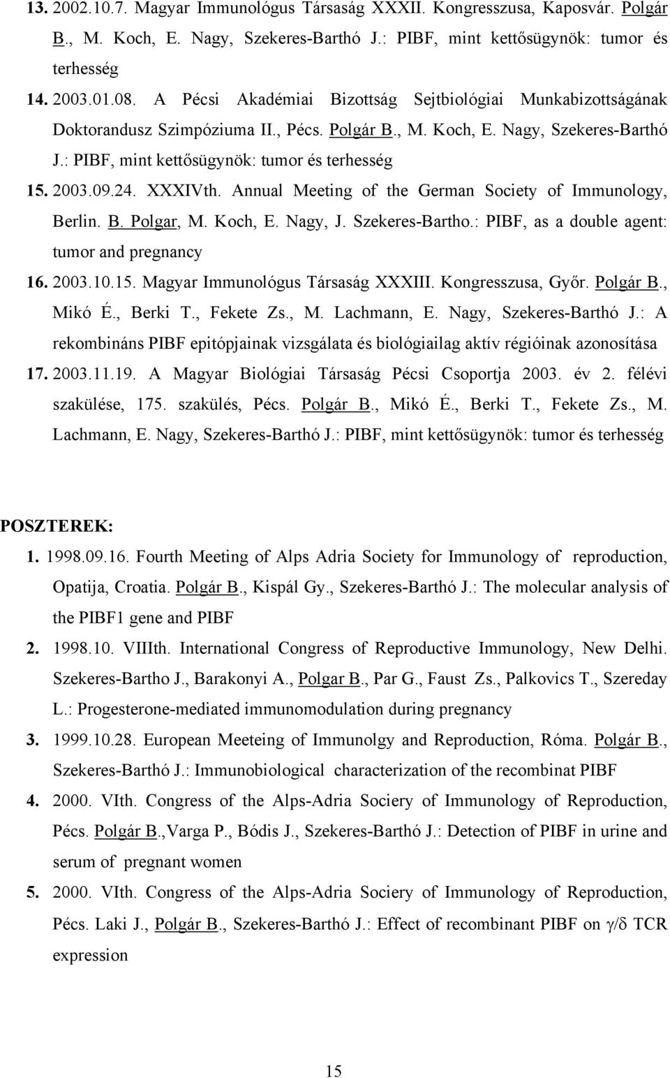 09.24. XXXIVth. Annual Meeting of the German Society of Immunology, Berlin. B. Polgar, M. Koch, E. Nagy, J. Szekeres-Bartho.: PIBF, as a double agent: tumor and pregnancy 16. 2003.10.15.
