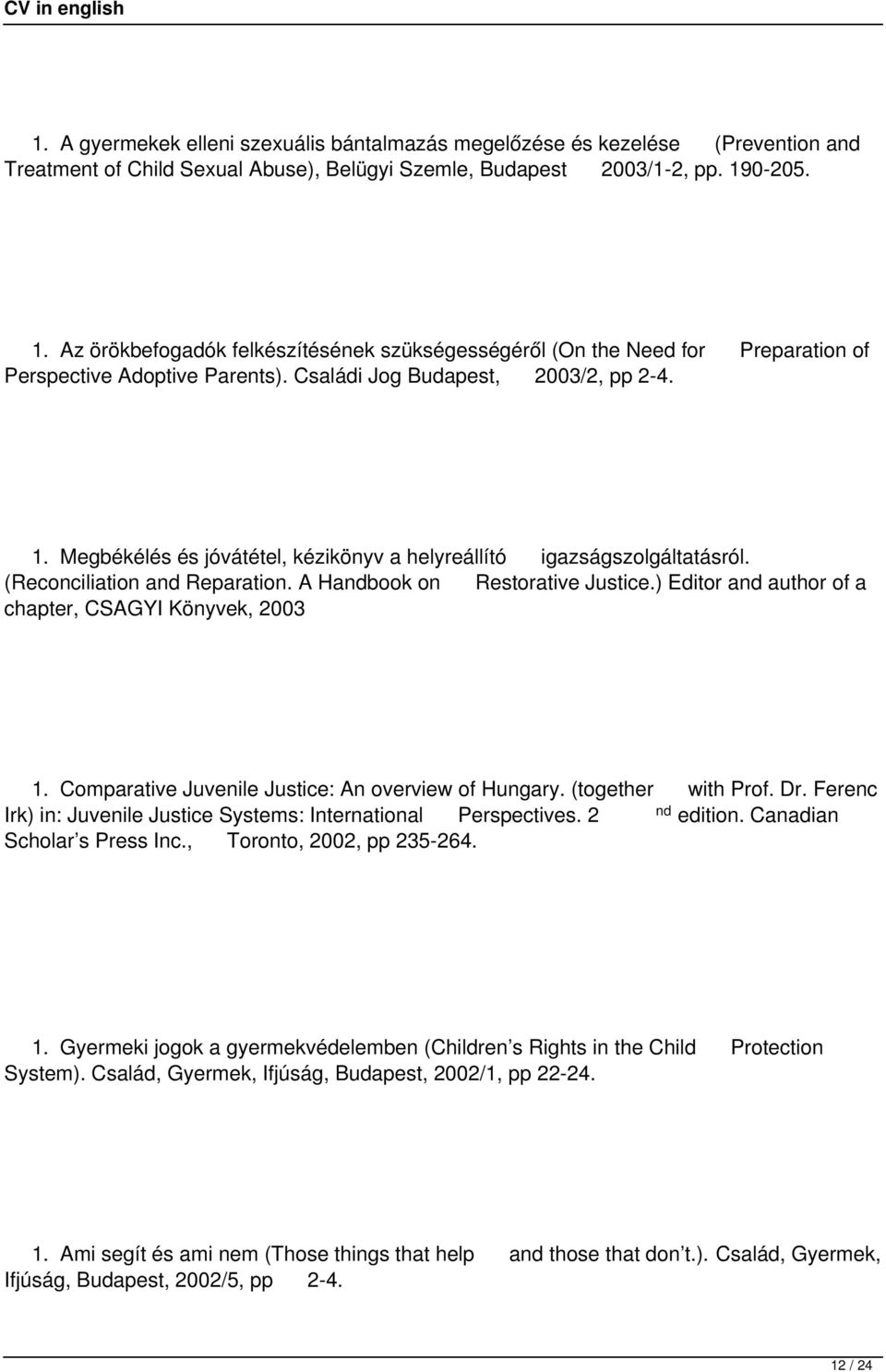 (Reconciliation and Reparation. A Handbook on Restorative Justice.) Editor and author of a chapter, CSAGYI Könyvek, 2003 1. Comparative Juvenile Justice: An overview of Hungary. (together with Prof.