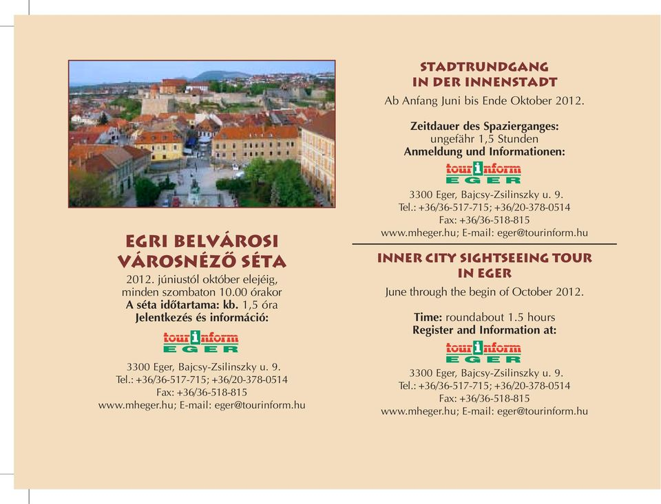 : +36/36-517-715; +36/20-378-0514 Fax: +36/36-518-815 www.mheger.hu; E-mail: eger@tourinform.hu Inner city sightseeing tour in eger June through the begin of October 2012. Time: roundabout 1.