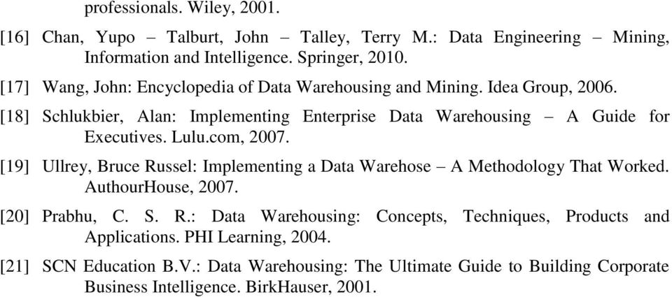 Lulu.com, 2007. [19] Ullrey, Bruce Russel: Implementing a Data Warehose A Methodology That Worked. AuthourHouse, 2007. [20] Prabhu, C. S. R.: Data Warehousing: Concepts, Techniques, Products and Applications.