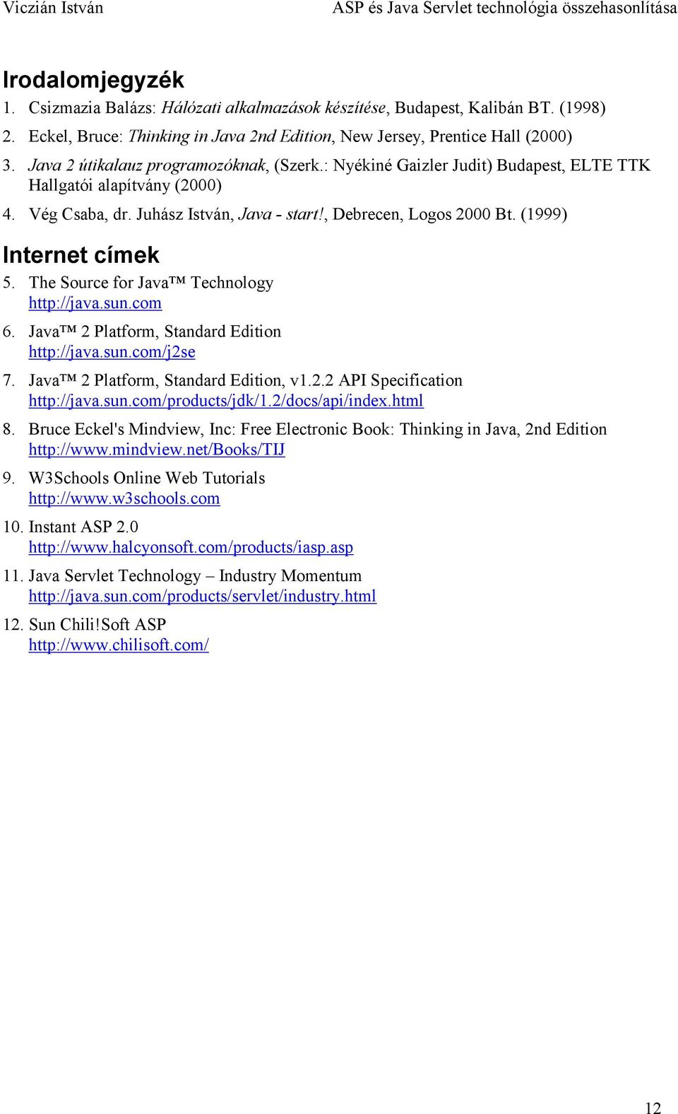 (1999) Internet címek 5. The Source for Java Technology http://java.sun.com 6. Java 2 Platform, Standard Edition http://java.sun.com/j2se 7. Java 2 Platform, Standard Edition, v1.2.2 API Specification http://java.