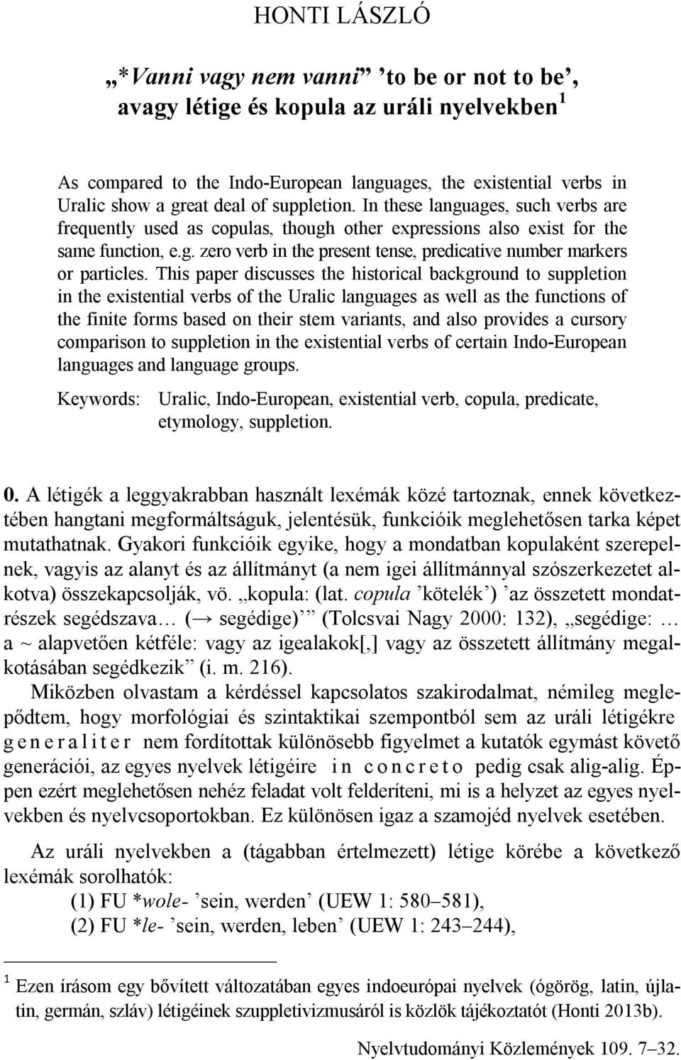 This paper discusses the historical background to suppletion in the existential verbs of the Uralic languages as well as the functions of the finite forms based on their stem variants, and also