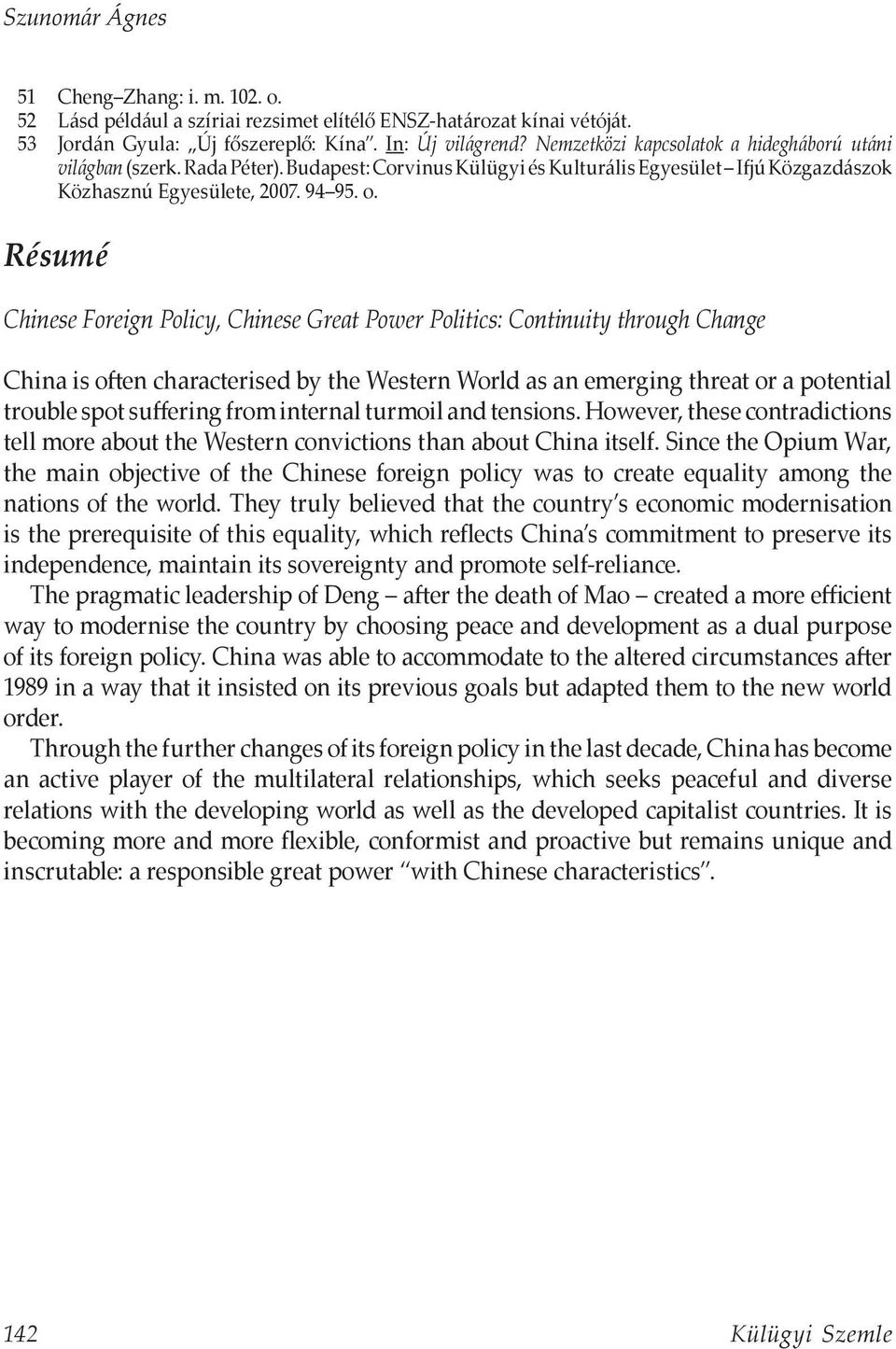 Résumé Chinese Foreign Policy, Chinese Great Power Politics: Continuity through Change China is often characterised by the Western World as an emerging threat or a potential trouble spot suffering