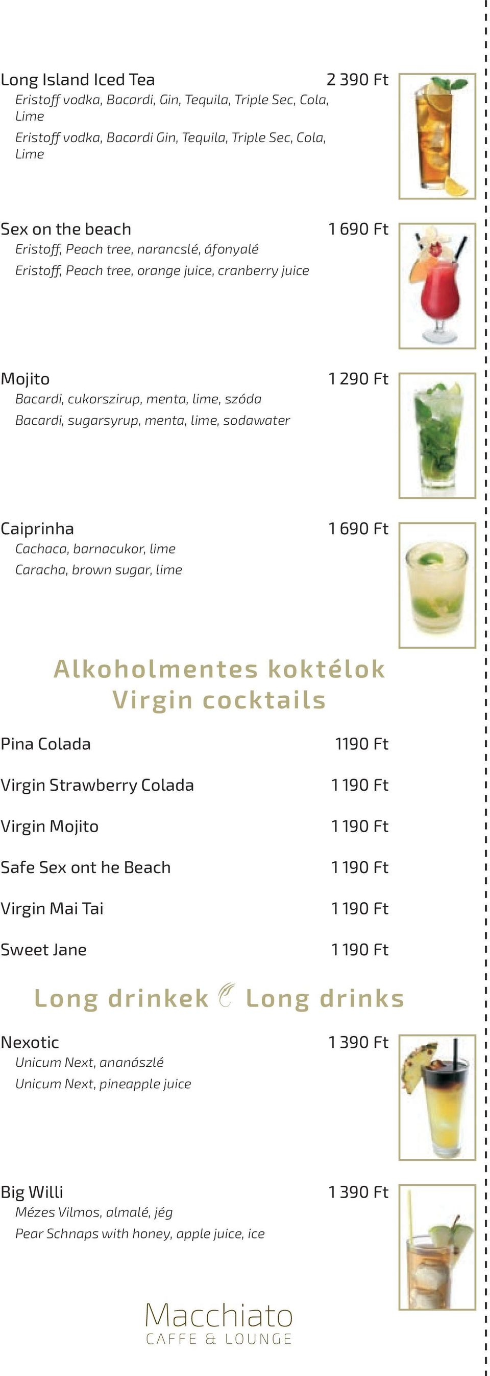Cachaca, barnacukor, lime Caracha, brown sugar, lime 1 690 Ft Alkoholmentes koktélok Virgin cocktails Pina Colada Virgin Strawberry Colada Virgin Mojito Safe Sex ont he Beach Virgin Mai Tai