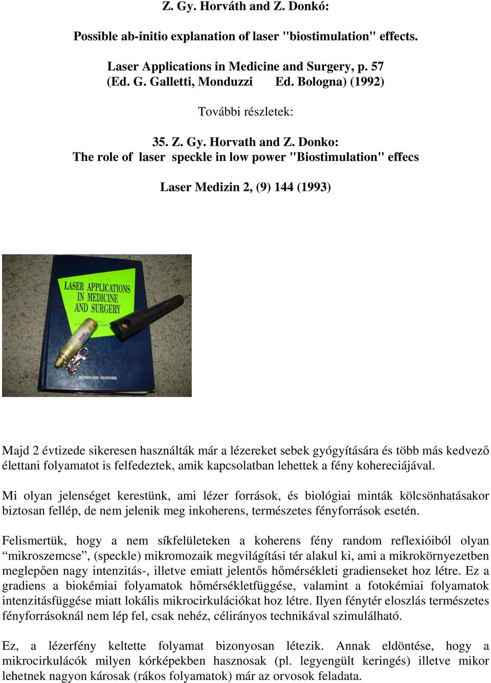 "Donko: The role of laser speckle in low power ""Biostimulation"" effecs Laser Medizin 2, (9) 144 (1993) Majd 2 évtizede sikeresen használták már a lézereket sebek gyógyítására és több más kedvezı"