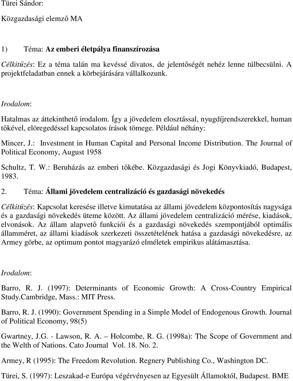 Így a jövedelem elosztással, nyugdíjrendszerekkel, human tıkével, elöregedéssel kapcsolatos írások tömege. Például néhány: Mincer, J.: Investment in Human Capital and Personal Income Distribution.