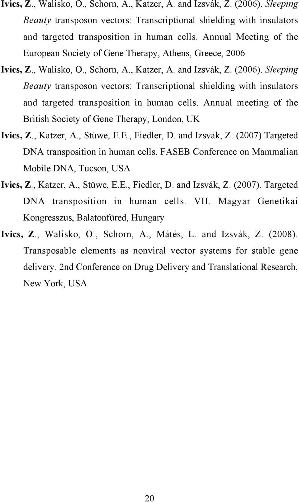 and Izsvák, Z. (2007) Targeted DNA transposition in human cells. FASEB Conference on Mammalian Mobile DNA, Tucson, USA Ivics, Z., Katzer, A., Stüwe, E.E., Fiedler, D. and Izsvák, Z. (2007). Targeted DNA transposition in human cells. VII.