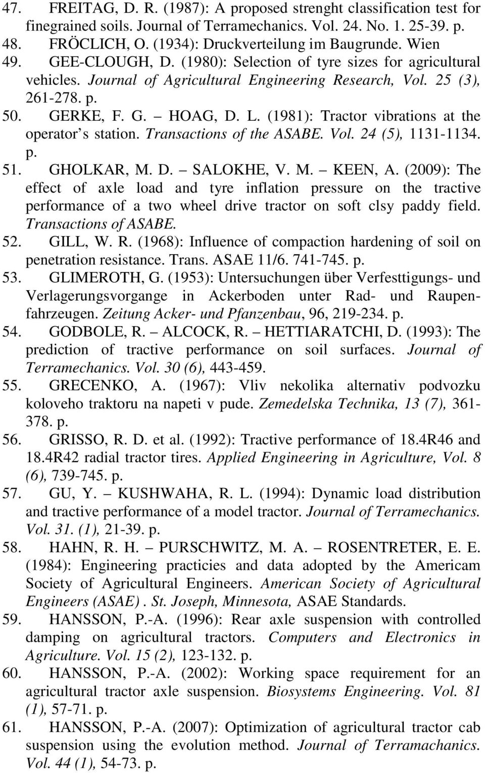 (1981): Tractor vibrations at the operator s station. Transactions of the ASABE. Vol. 24 (5), 1131-1134. p. 51. GHOLKAR, M. D. SALOKHE, V. M. KEEN, A.