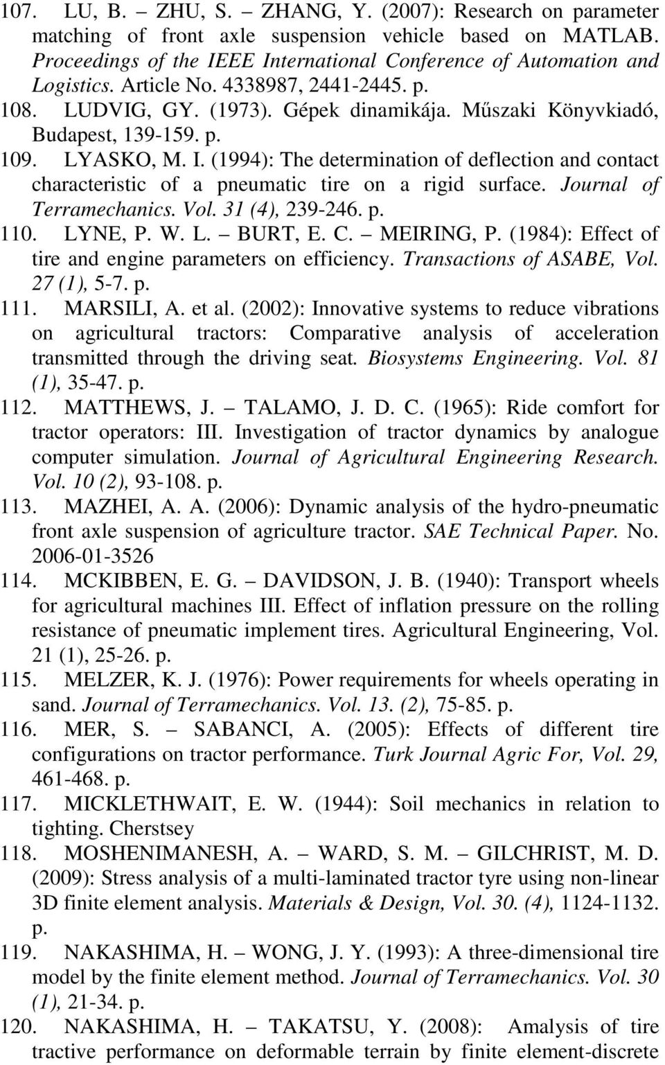 (1994): The determination of deflection and contact characteristic of a pneumatic tire on a rigid surface. Journal of Terramechanics. Vol. 31 (4), 239-246. p. 11. LYNE, P. W. L. BURT, E. C.