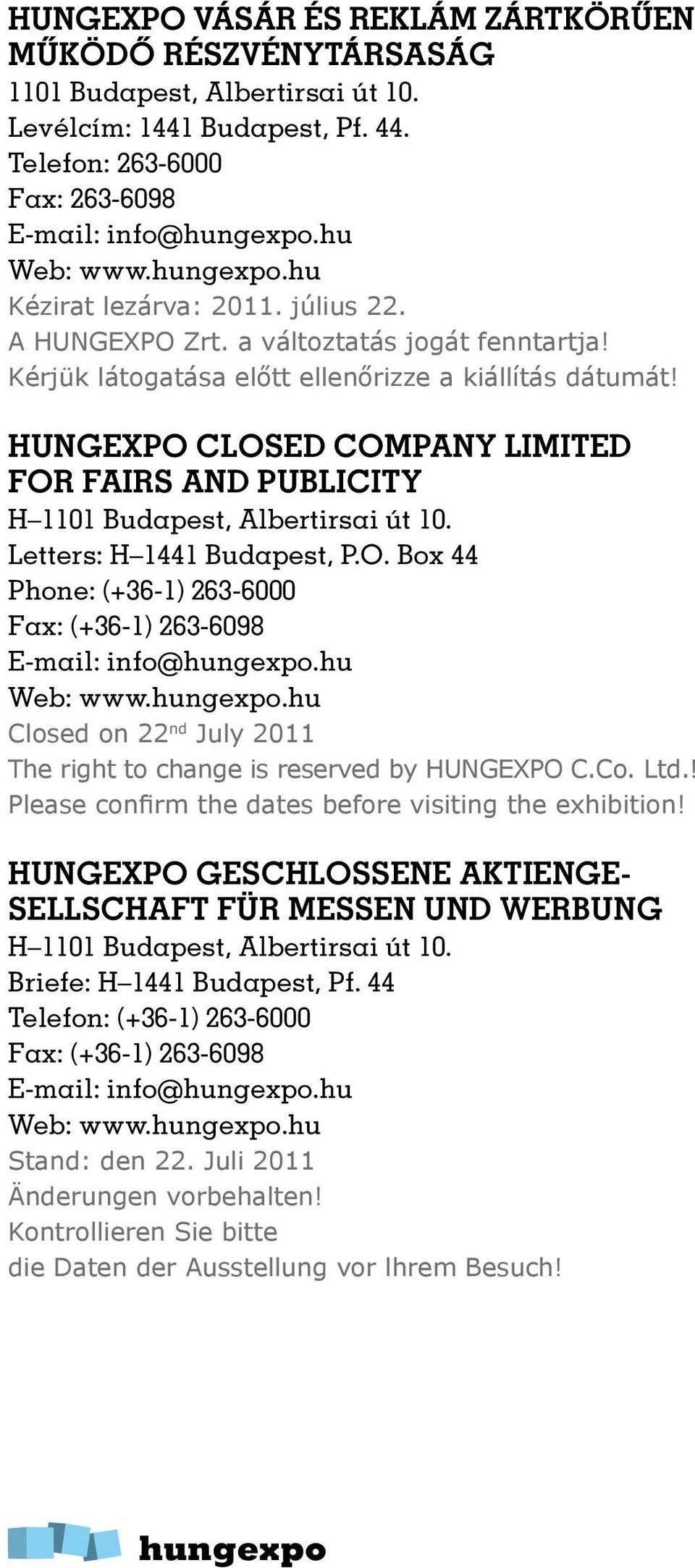 HUNGEXPO CLOSED COMPANY LIMITED FOR FAIRS AND PUBLICITY H 1101 Budapest, Albertirsai út 10. Letters: H 1441 Budapest, P.O. Box 44 Phone: (+36-1) 263-6000 Fax: (+36-1) 263-6098 E-mail: info@.