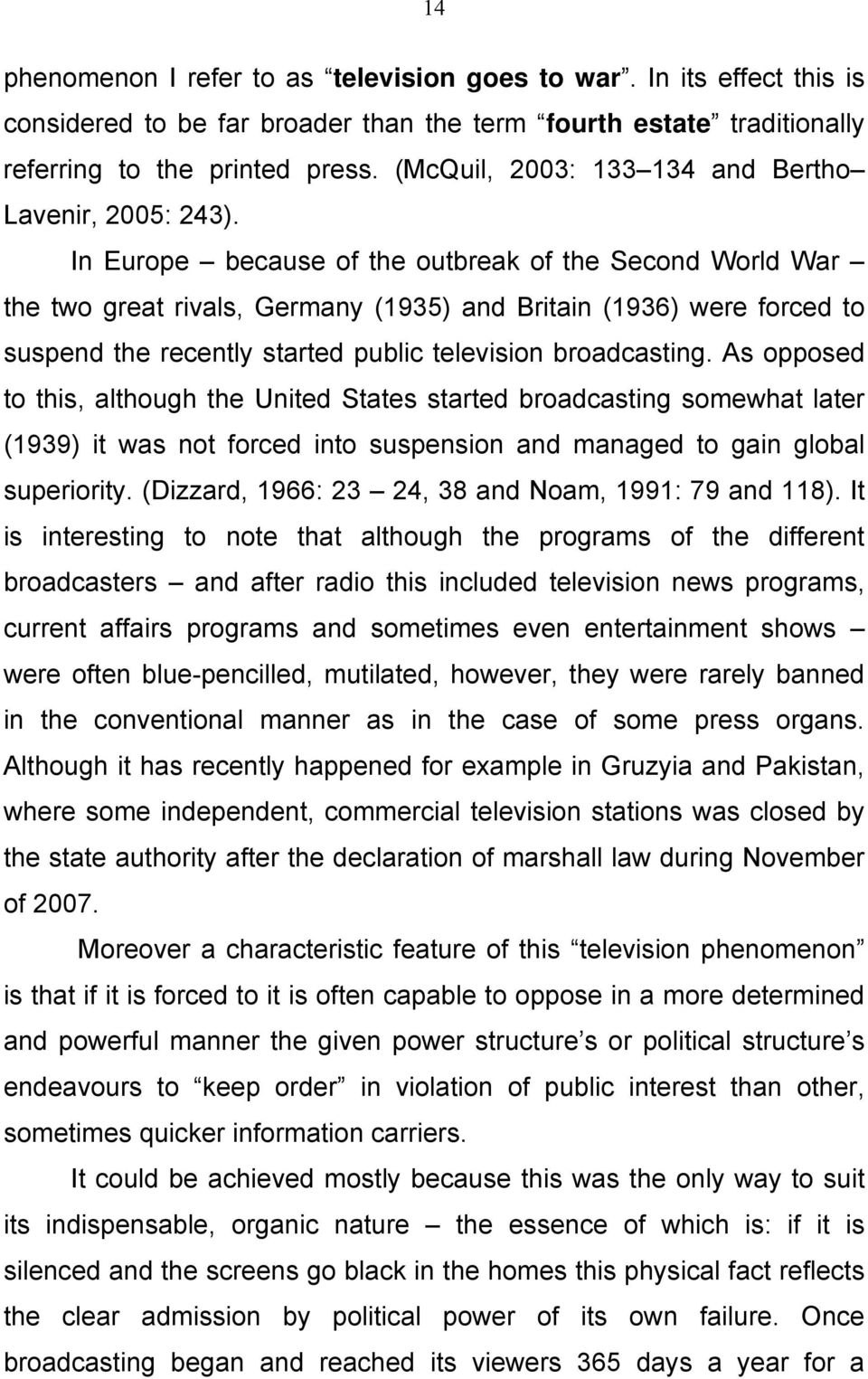 In Europe because of the outbreak of the Second World War the two great rivals, Germany (1935) and Britain (1936) were forced to suspend the recently started public television broadcasting.