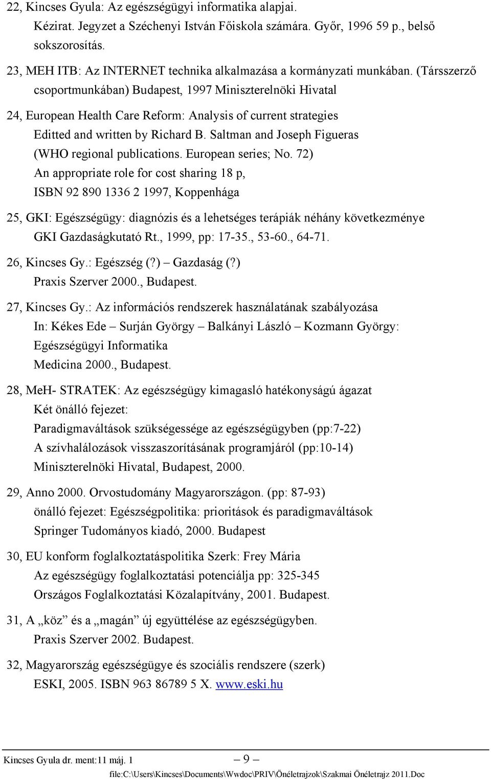 (Társszerző csoportmunkában) Budapest, 1997 Miniszterelnöki Hivatal 24, European Health Care Reform: Analysis of current strategies Editted and written by Richard B.