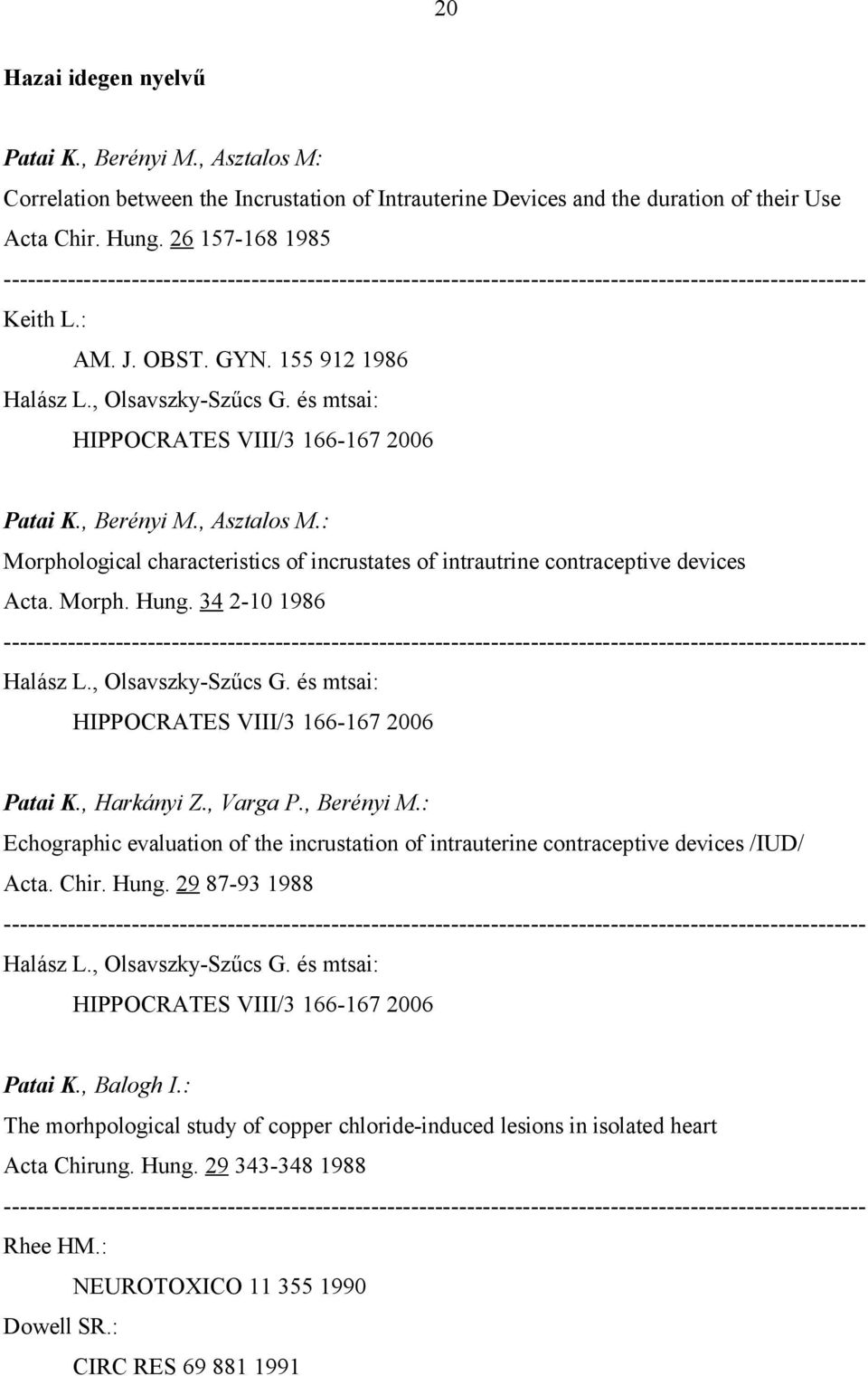 Morph. Hung. 34 2-10 1986 Patai K., Harkányi Z., Varga P., Berényi M.: Echographic evaluation of the incrustation of intrauterine contraceptive devices /IUD/ Acta. Chir. Hung. 29 87-93 1988 Patai K.