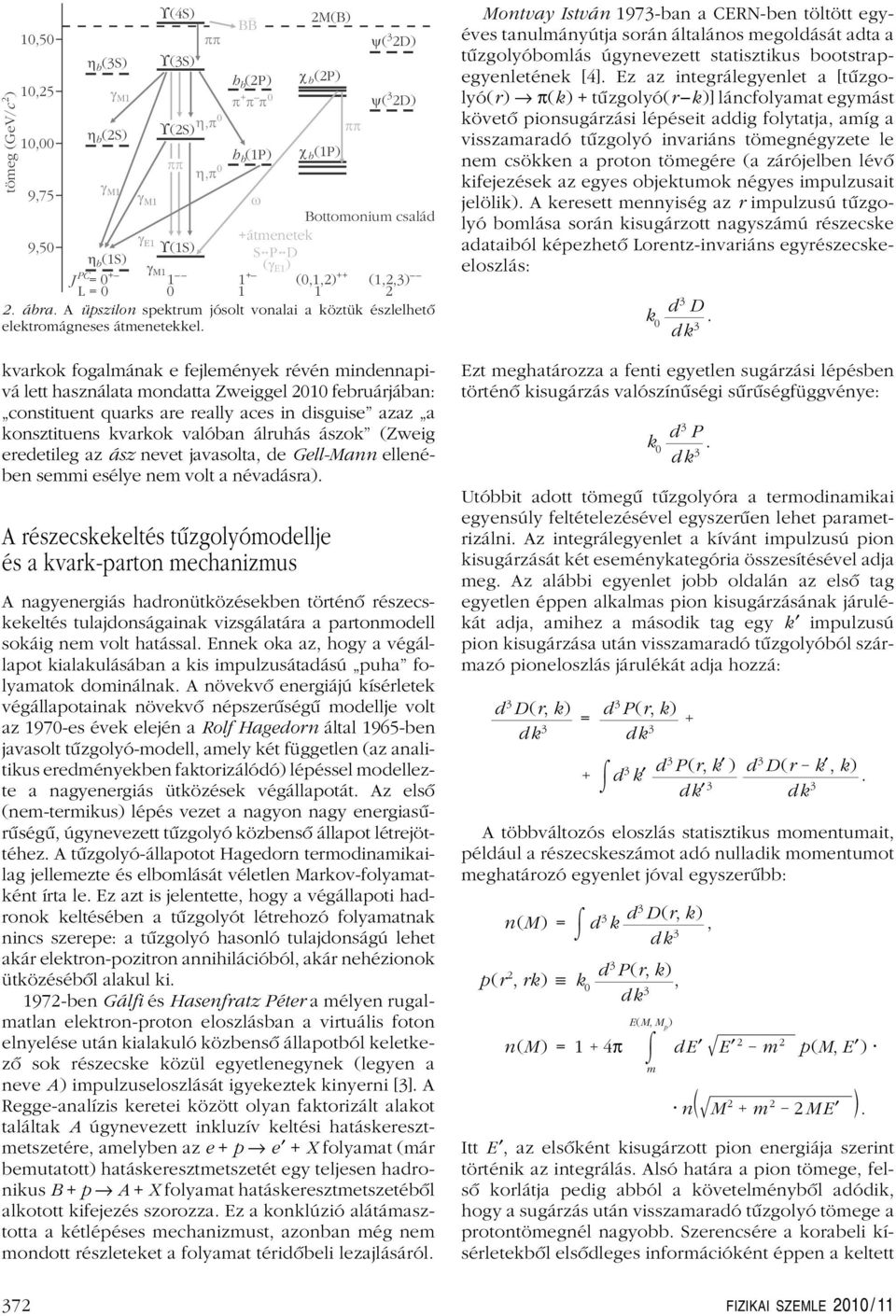 kvarkok fogalmának e fejlemények révén mindennapivá lett használata mondatta Zweiggel 2010 februárjában: constituent quarks are really aces in disguise azaz a konsztituens kvarkok valóban álruhás
