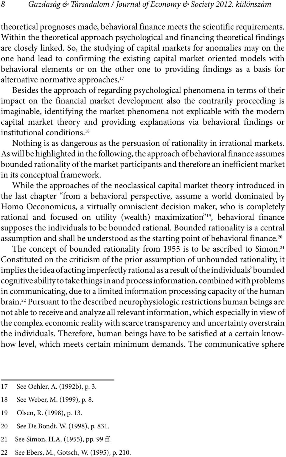 So, the studying of capital markets for anomalies may on the one hand lead to confirming the existing capital market oriented models with behavioral elements or on the other one to providing findings