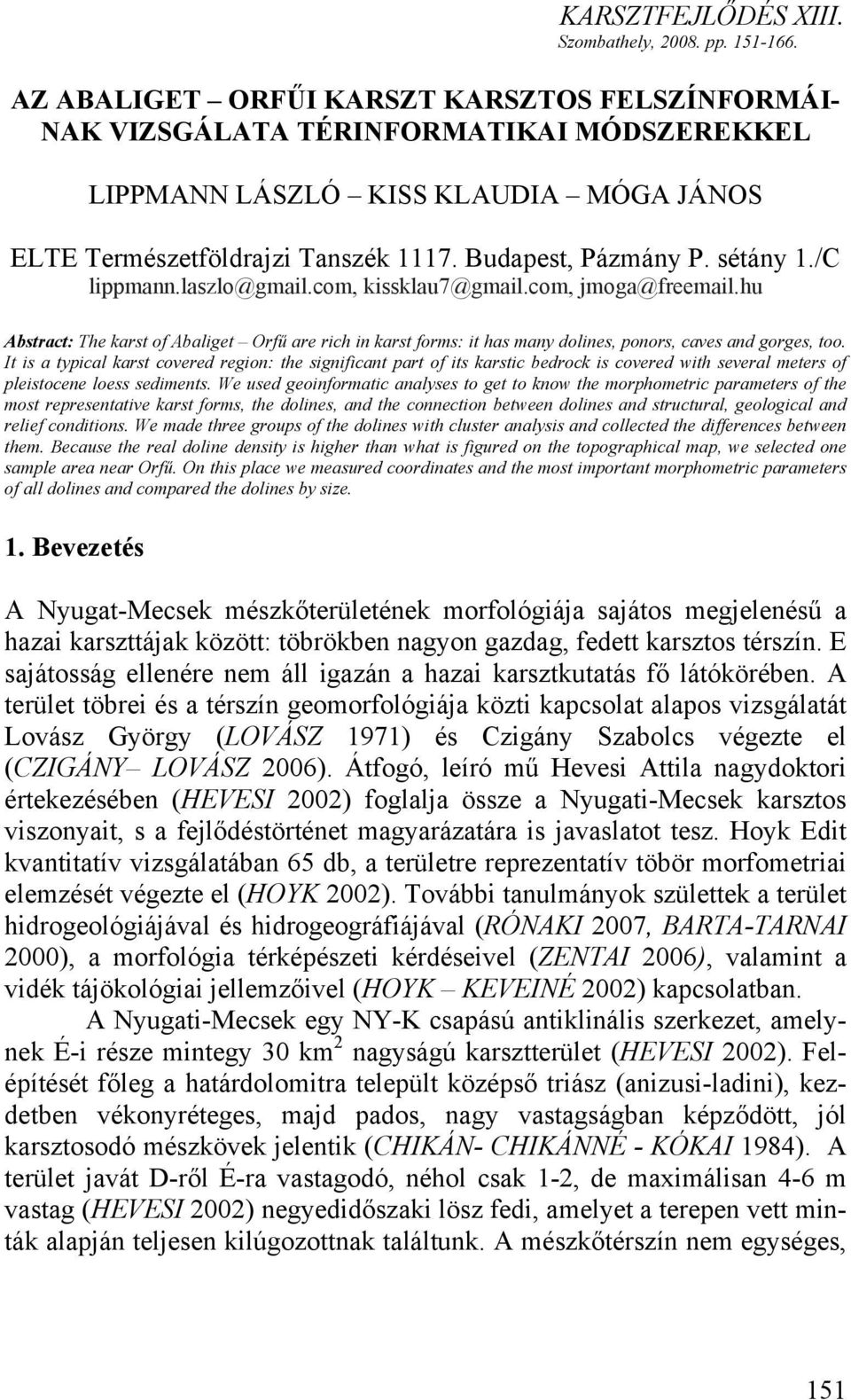 sétány 1./C lippmann.laszlo@gmail.com, kissklau7@gmail.com, jmoga@freemail.hu Abstract: The karst of Abaliget Orfű are rich in karst forms: it has many dolines, ponors, caves and gorges, too.