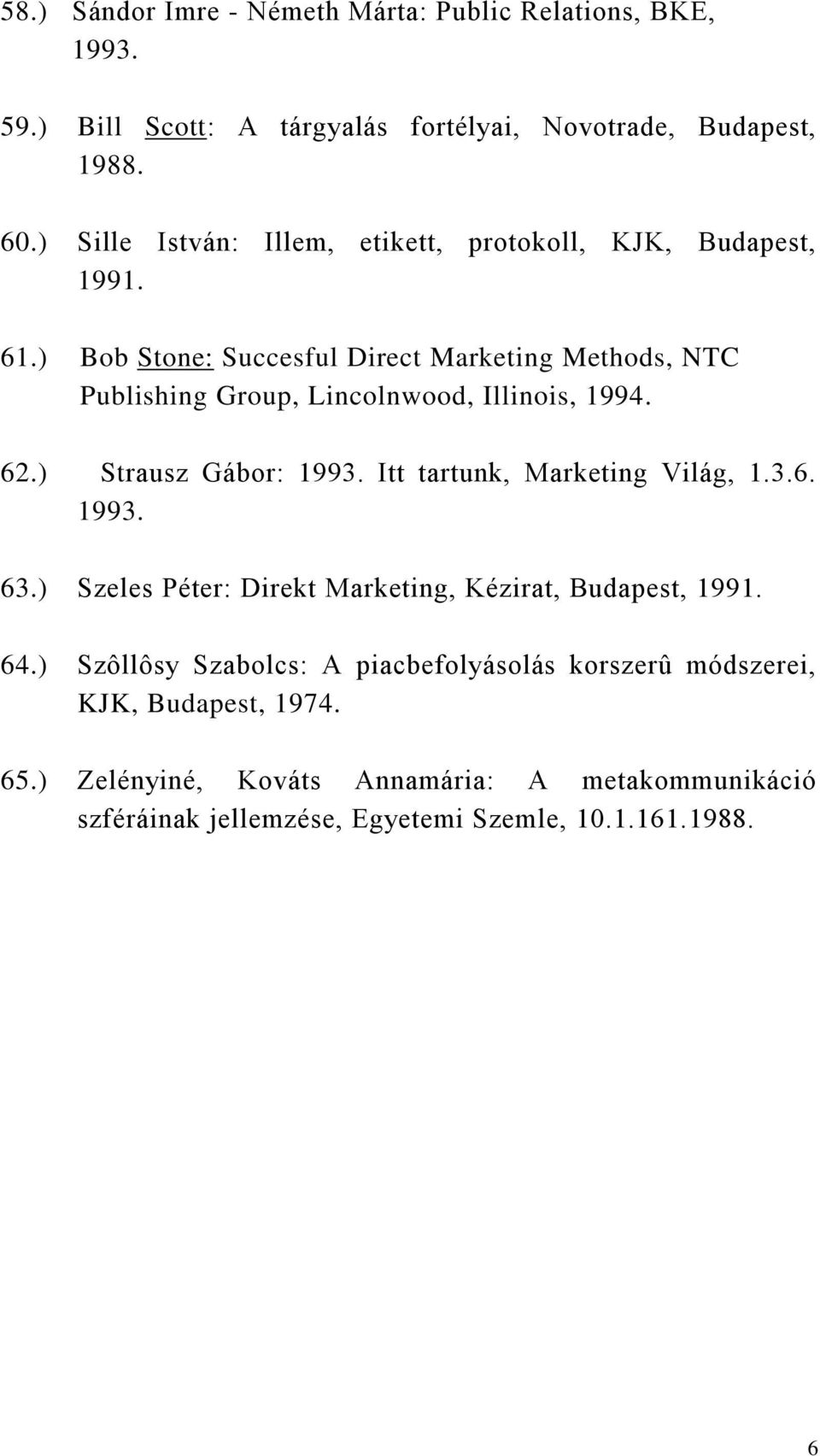 ) Bob Stone: Succesful Direct Marketing Methods, NTC Publishing Group, Lincolnwood, Illinois, 1994. 62.) Strausz Gábor: 1993.