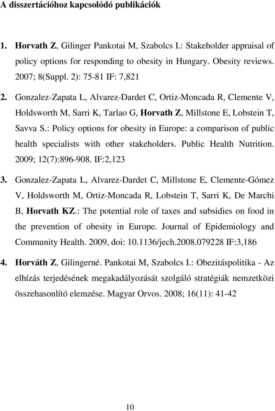 : Policy options for obesity in Europe: a comparison of public health specialists with other stakeholders. Public Health Nutrition. 2009; 12(7):896-908. IF:2,123 3.