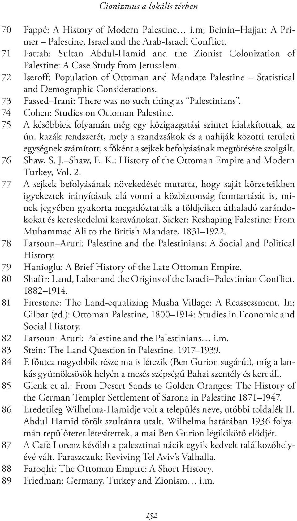 72 Iseroff: Population of Ottoman and Mandate Palestine Statistical and Demographic Considerations. 73 Fassed Irani: There was no such thing as Palestinians. 74 Cohen: Studies on Ottoman Palestine.