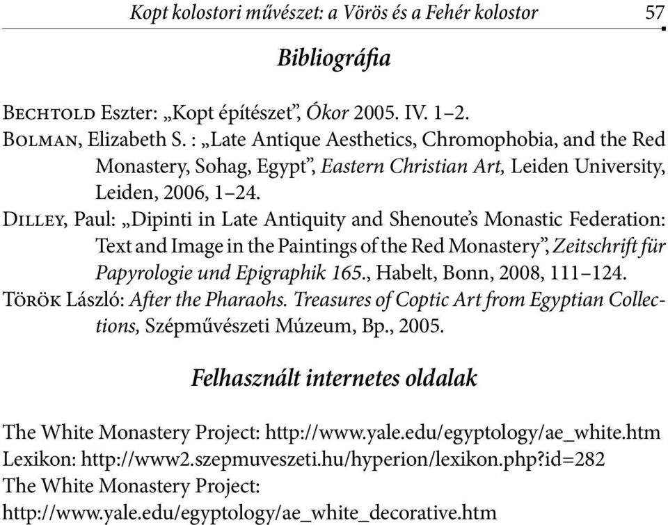 Dilley, Paul: Dipinti in Late Antiquity and Shenoute s Monastic Federation: Text and Image in the Paintings of the Red Monastery, Zeitschrift für Papyrologie und Epigraphik 165.