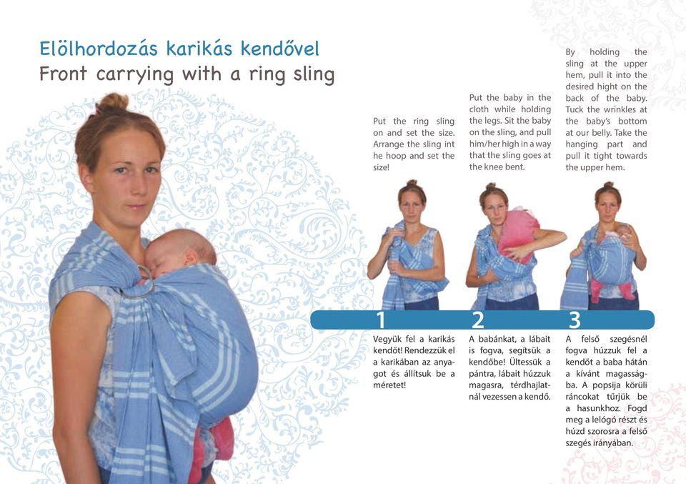 Sit the baby on the sling, and pull him/her high in a way that the sling goes at the knee bent. 2 A babánkat, a lábait is fogva, segítsük a kendőbe!