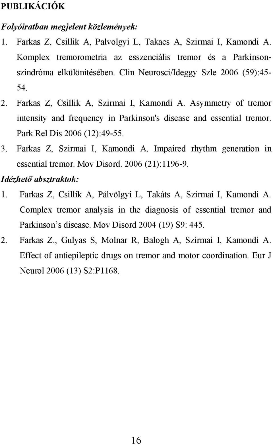 Asymmetry of tremor intensity and frequency in Parkinson's disease and essential tremor. Park Rel Dis 2006 (12):49-55. 3. Farkas Z, Szirmai I, Kamondi A.